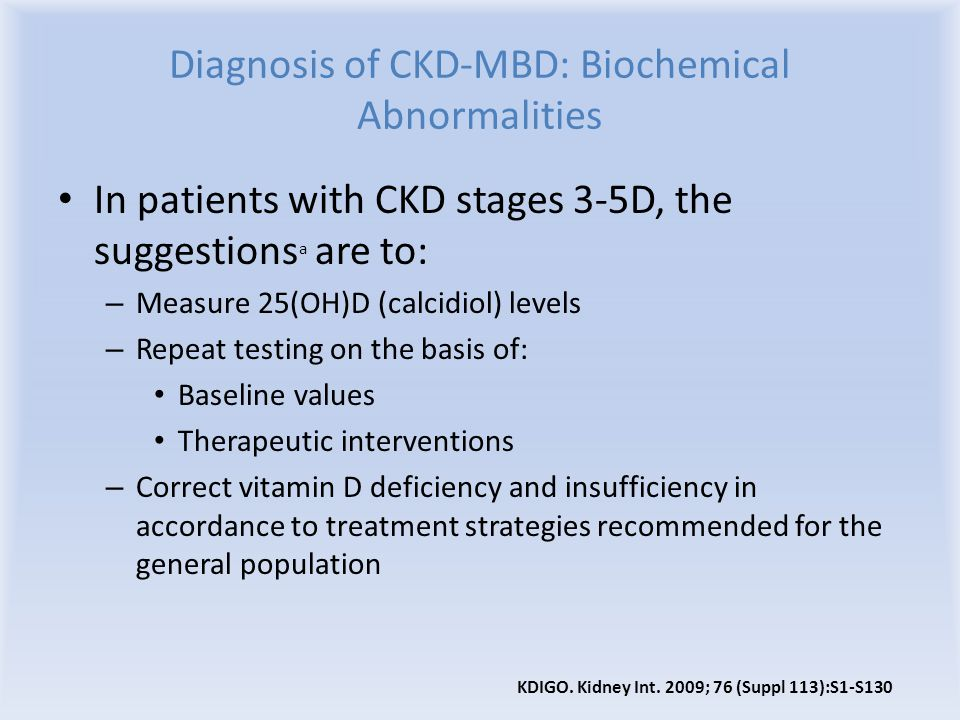 Diagnosis of CKD-MBD: Biochemical Abnormalities In patients with CKD stages 3-5D, the suggestions a are to: – Measure 25(OH)D (calcidiol) levels – Rep