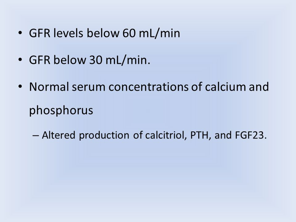 GFR levels below 60 mL/min GFR below 30 mL/min. Normal serum concentrations of calcium and phosphorus – Altered production of calcitriol, PTH, and FGF