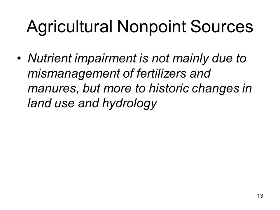 Agricultural Nonpoint Sources Nutrient impairment is not mainly due to mismanagement of fertilizers and manures, but more to historic changes in land use and hydrology 13