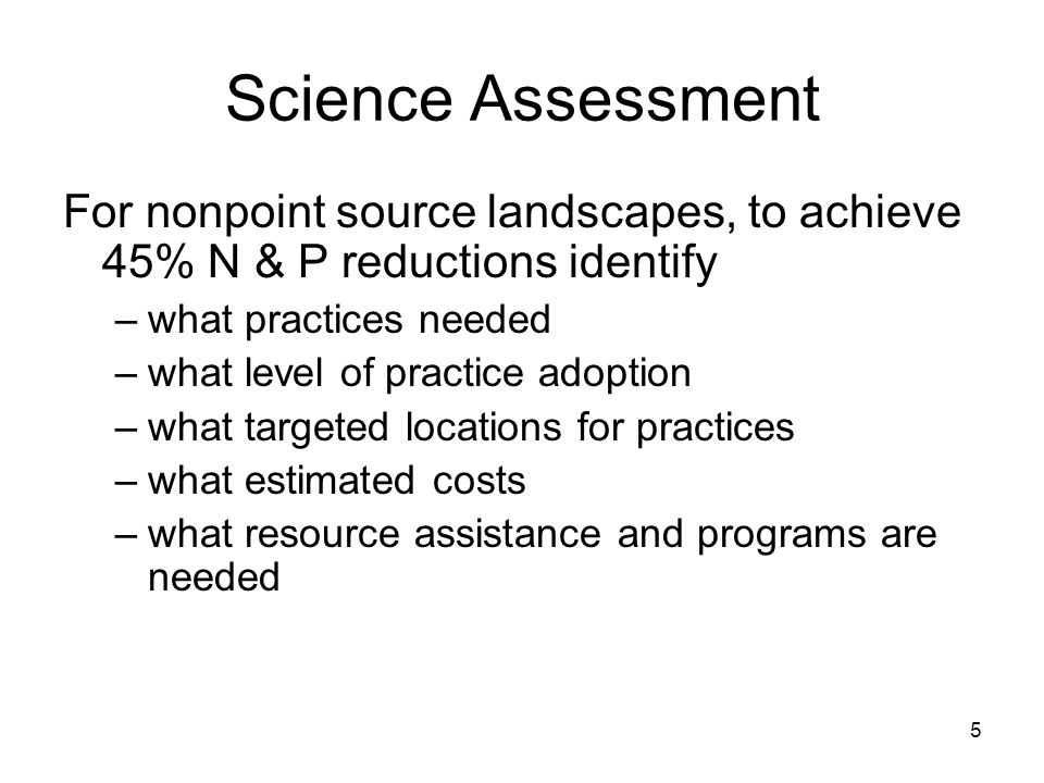 Science Assessment For nonpoint source landscapes, to achieve 45% N & P reductions identify –what practices needed –what level of practice adoption –w