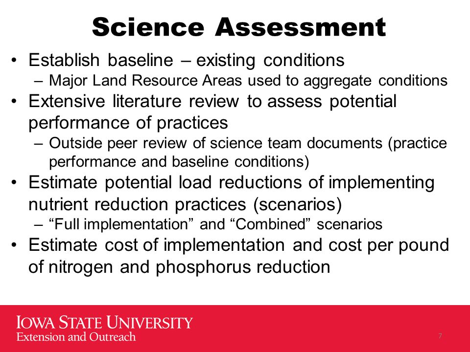 Science Assessment Establish baseline – existing conditions –Major Land Resource Areas used to aggregate conditions Extensive literature review to assess potential performance of practices –Outside peer review of science team documents (practice performance and baseline conditions) Estimate potential load reductions of implementing nutrient reduction practices (scenarios) – Full implementation and Combined scenarios Estimate cost of implementation and cost per pound of nitrogen and phosphorus reduction 7