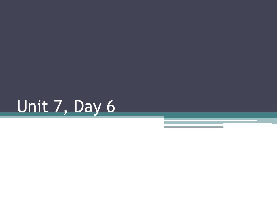 Unit 7, Day 6