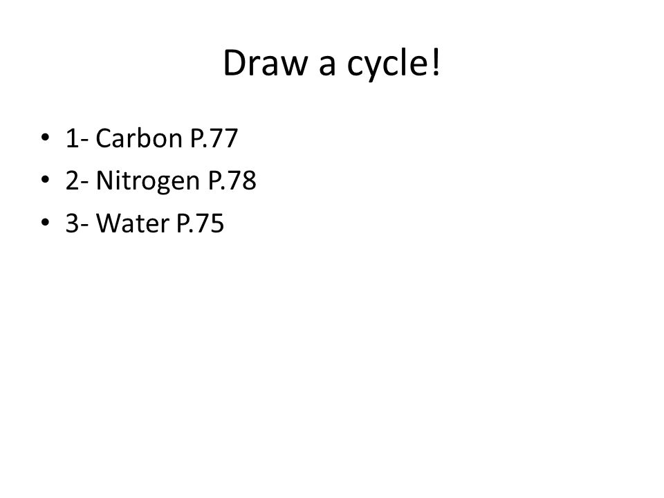 Draw a cycle! 1- Carbon P.77 2- Nitrogen P.78 3- Water P.75