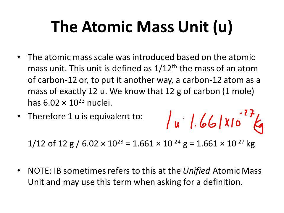 The Atomic Mass Unit (u) The atomic mass scale was introduced based on the atomic mass unit.