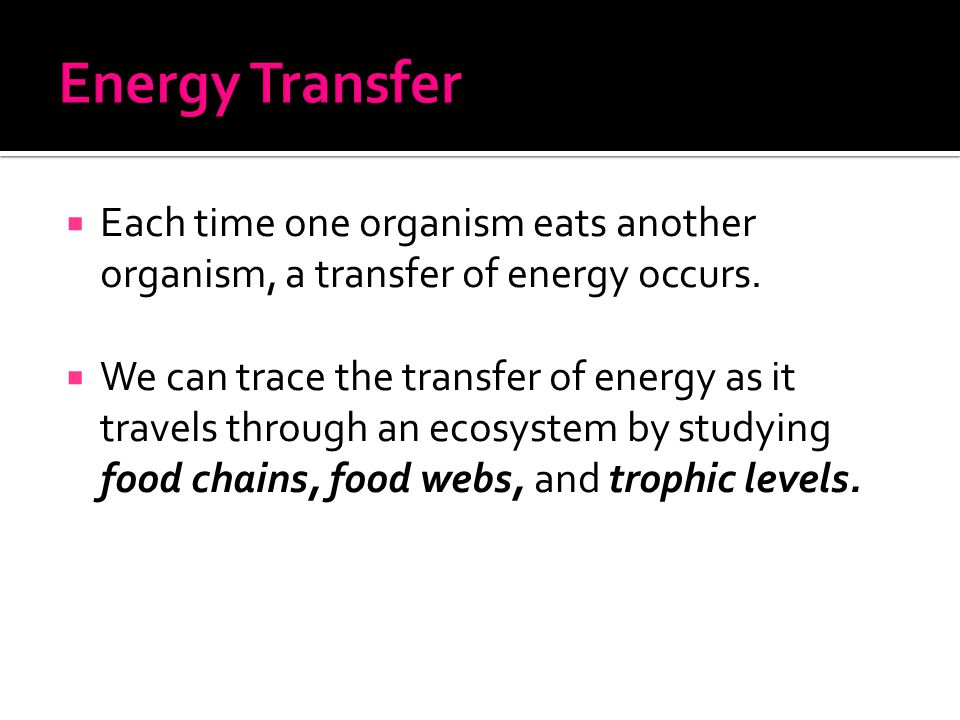  Each time one organism eats another organism, a transfer of energy occurs.  We can trace the transfer of energy as it travels through an ecosystem