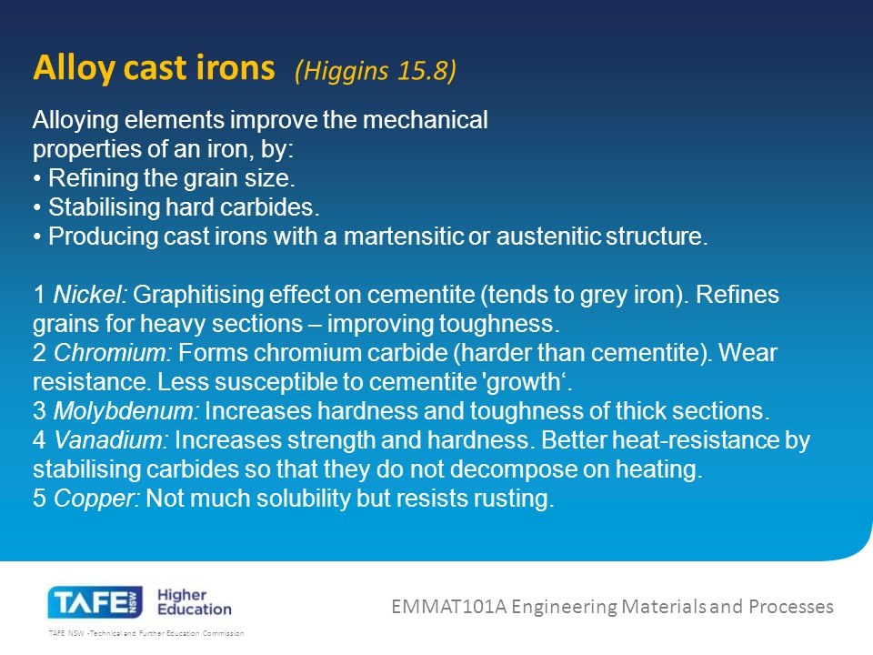 TAFE NSW -Technical and Further Education Commission Alloy cast irons EMMAT101A Engineering Materials and Processes (Higgins 15.8) Alloying elements improve the mechanical properties of an iron, by: Refining the grain size.