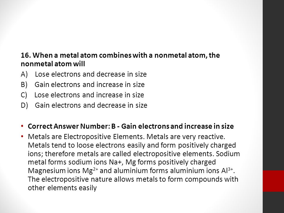 16. When a metal atom combines with a nonmetal atom, the nonmetal atom will A) Lose electrons and decrease in size B) Gain electrons and increase in s