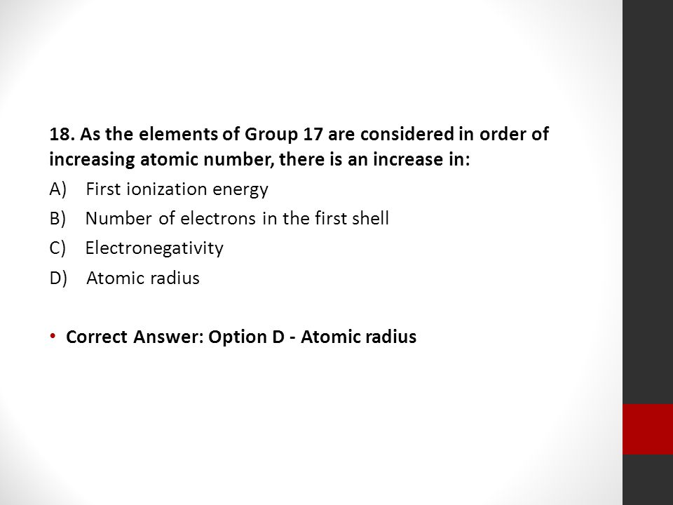 18. As the elements of Group 17 are considered in order of increasing atomic number, there is an increase in: A) First ionization energy B) Number of