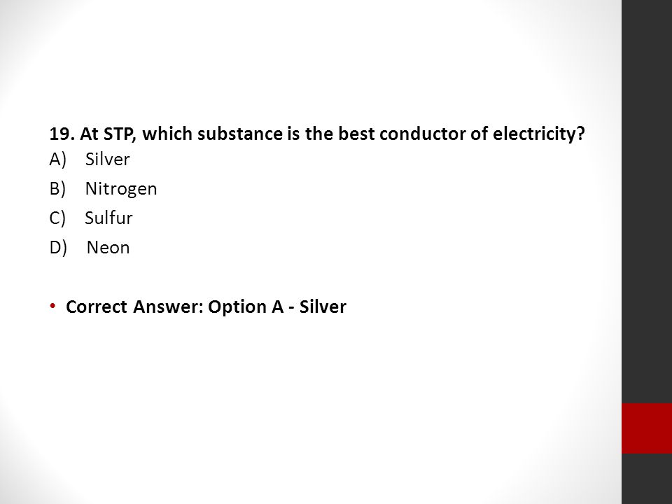19. At STP, which substance is the best conductor of electricity? A) Silver B) Nitrogen C) Sulfur D) Neon Correct Answer: Option A - Silver