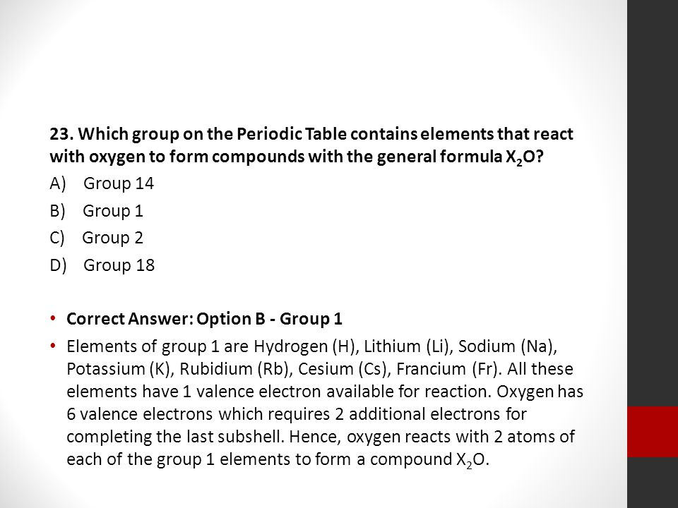 23. Which group on the Periodic Table contains elements that react with oxygen to form compounds with the general formula X 2 O? A) Group 14 B) Group