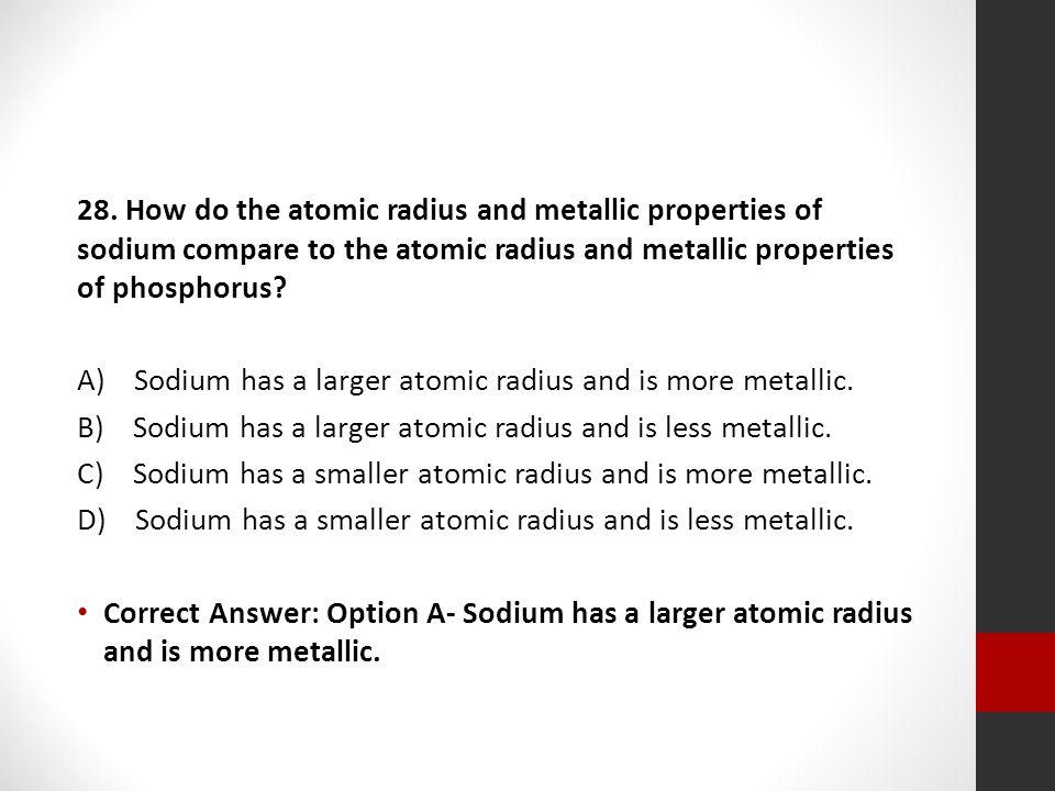 28. How do the atomic radius and metallic properties of sodium compare to the atomic radius and metallic properties of phosphorus? A) Sodium has a lar
