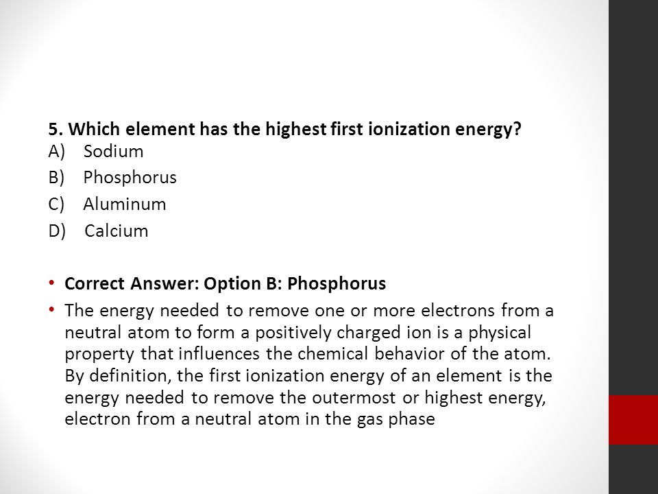 5. Which element has the highest first ionization energy? A) Sodium B) Phosphorus C) Aluminum D) Calcium Correct Answer: Option B: Phosphorus The ener