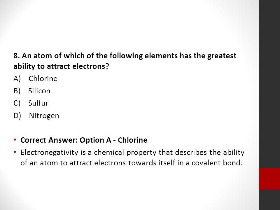 8. An atom of which of the following elements has the greatest ability to attract electrons? A) Chlorine B) Silicon C) Sulfur D) Nitrogen Correct Answ
