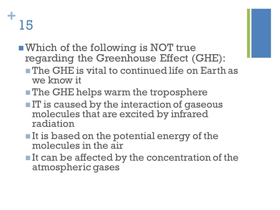 + 15 Which of the following is NOT true regarding the Greenhouse Effect (GHE): The GHE is vital to continued life on Earth as we know it The GHE helps