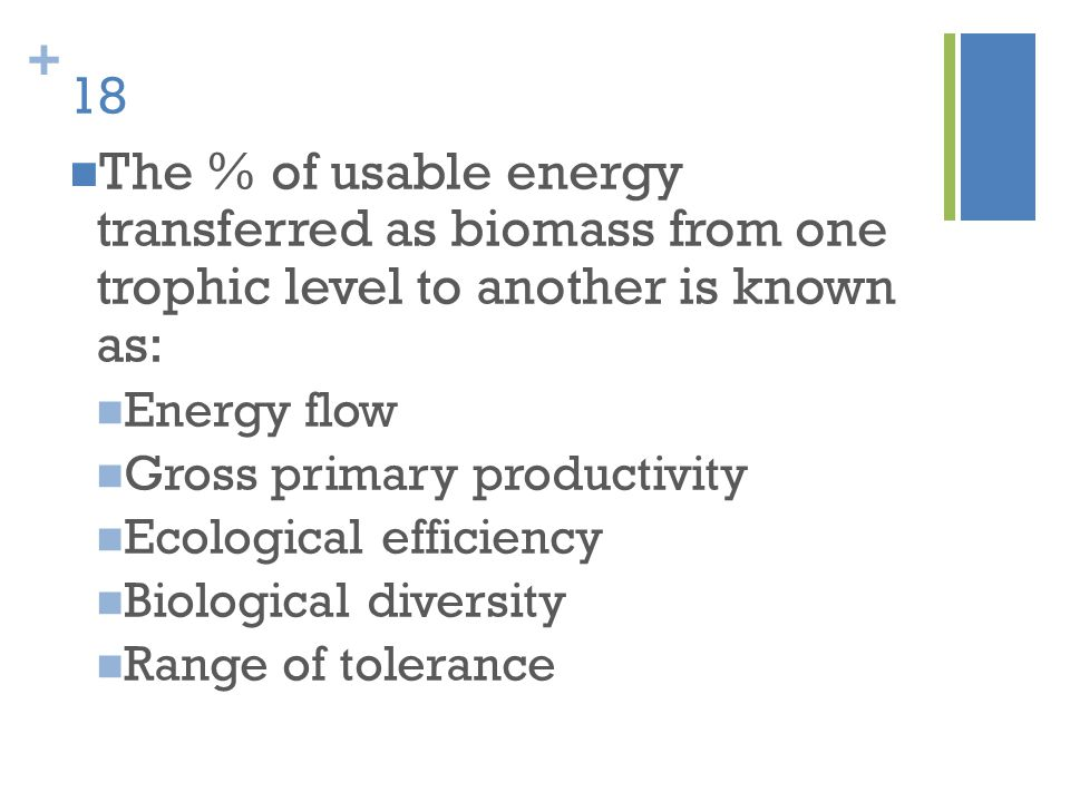 + 18 The % of usable energy transferred as biomass from one trophic level to another is known as: Energy flow Gross primary productivity Ecological ef