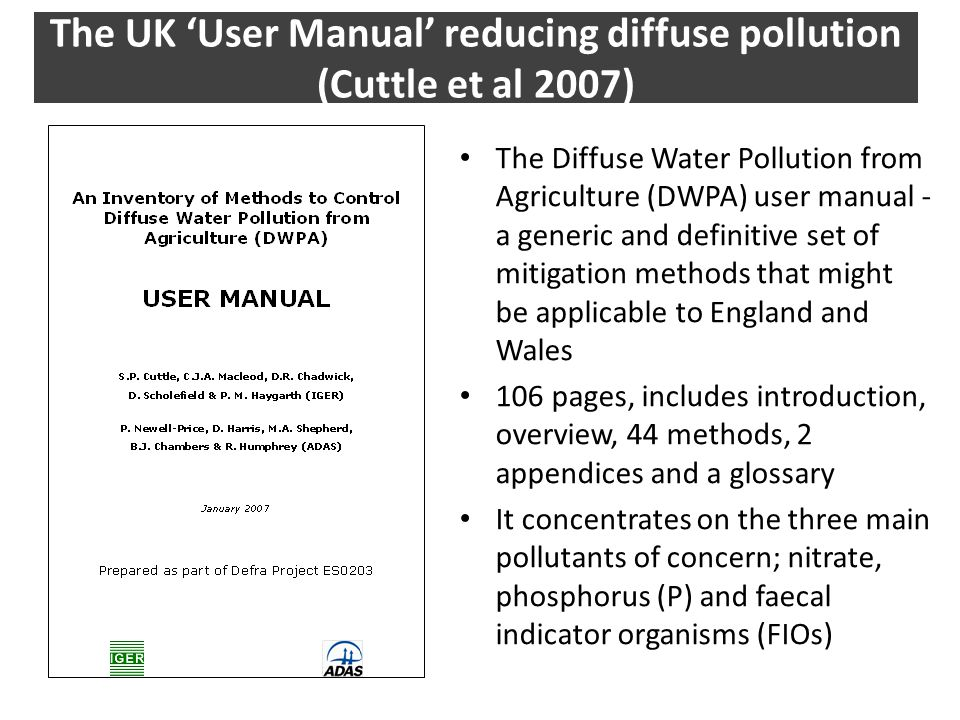 The Diffuse Water Pollution from Agriculture (DWPA) user manual - a generic and definitive set of mitigation methods that might be applicable to England and Wales 106 pages, includes introduction, overview, 44 methods, 2 appendices and a glossary It concentrates on the three main pollutants of concern; nitrate, phosphorus (P) and faecal indicator organisms (FIOs) The UK 'User Manual' reducing diffuse pollution (Cuttle et al 2007)