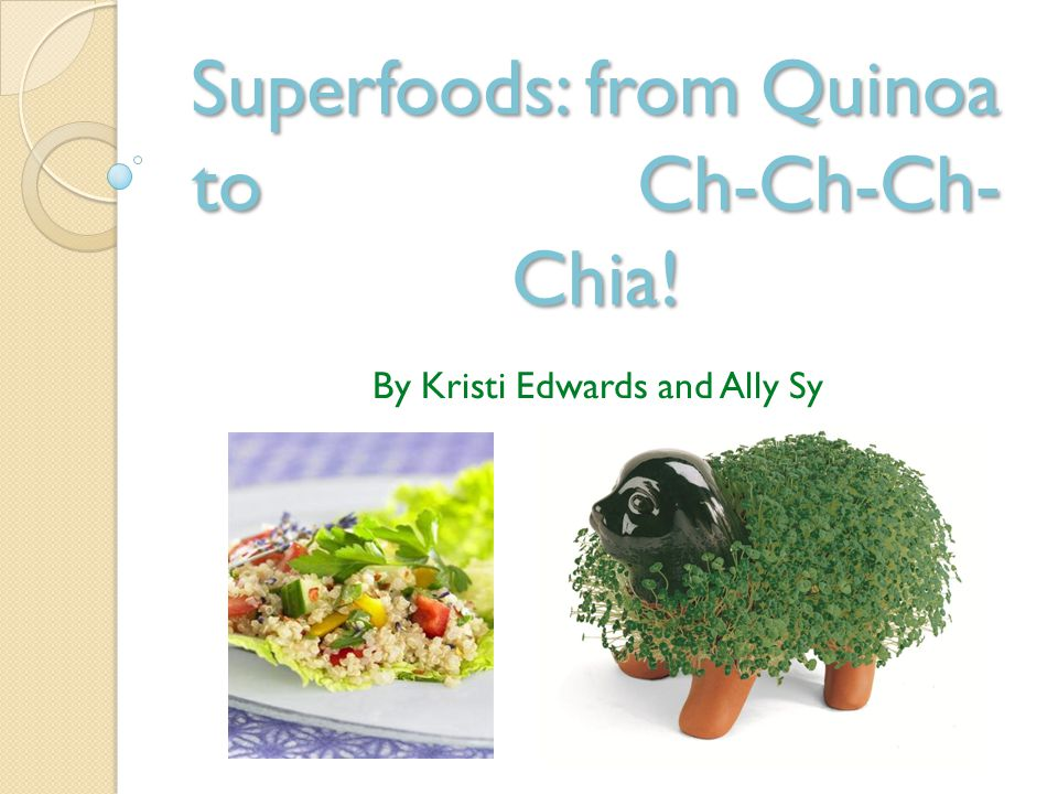 Superfoods: from Quinoa to Ch-Ch-Ch- Chia! By Kristi Edwards and Ally Sy