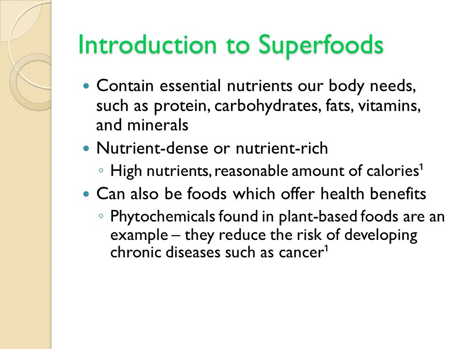 Introduction to Superfoods Contain essential nutrients our body needs, such as protein, carbohydrates, fats, vitamins, and minerals Nutrient-dense or nutrient-rich ◦ High nutrients, reasonable amount of calories ¹ Can also be foods which offer health benefits ◦ Phytochemicals found in plant-based foods are an example – they reduce the risk of developing chronic diseases such as cancer ¹