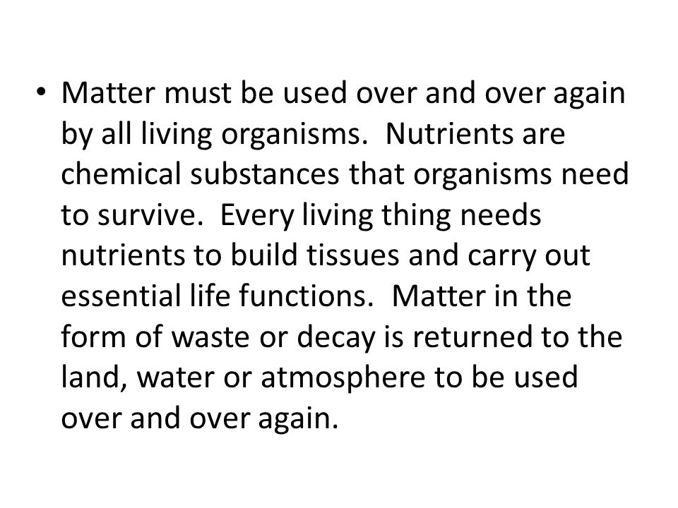 Matter must be used over and over again by all living organisms.