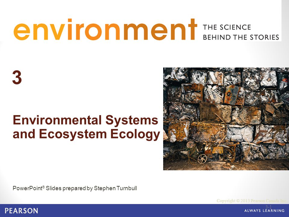 © 2010 Pearson Education Canada 3 Environmental Systems and Ecosystem Ecology PowerPoint ® Slides prepared by Stephen Turnbull Copyright © 2013 Pearso