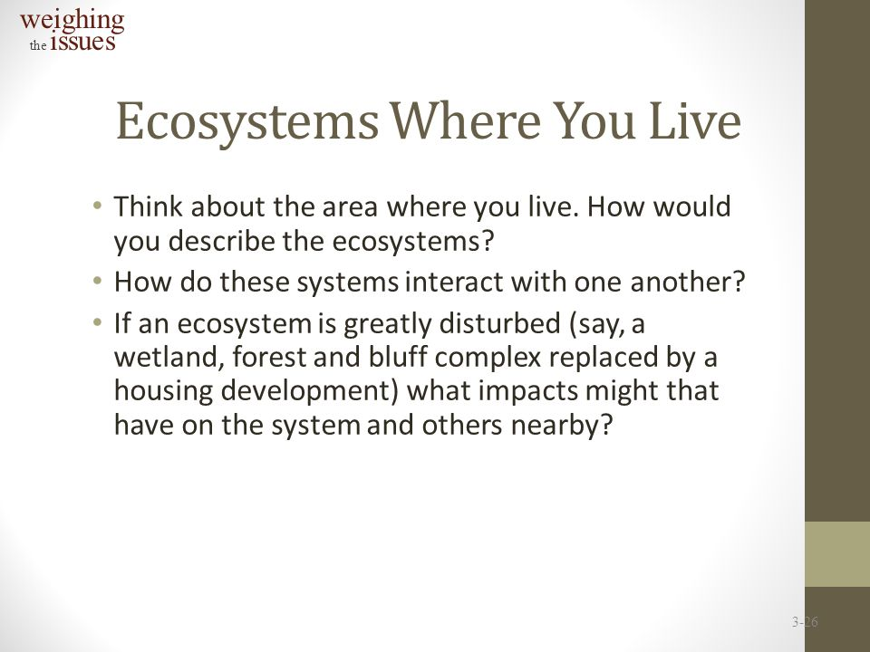 Ecosystems Where You Live Think about the area where you live. How would you describe the ecosystems? How do these systems interact with one another?