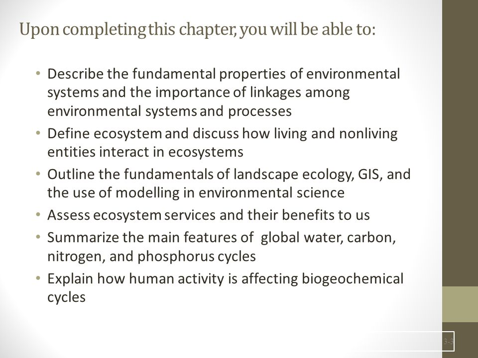 Upon completing this chapter, you will be able to: Describe the fundamental properties of environmental systems and the importance of linkages among environmental systems and processes Define ecosystem and discuss how living and nonliving entities interact in ecosystems Outline the fundamentals of landscape ecology, GIS, and the use of modelling in environmental science Assess ecosystem services and their benefits to us Summarize the main features of global water, carbon, nitrogen, and phosphorus cycles Explain how human activity is affecting biogeochemical cycles 3-3