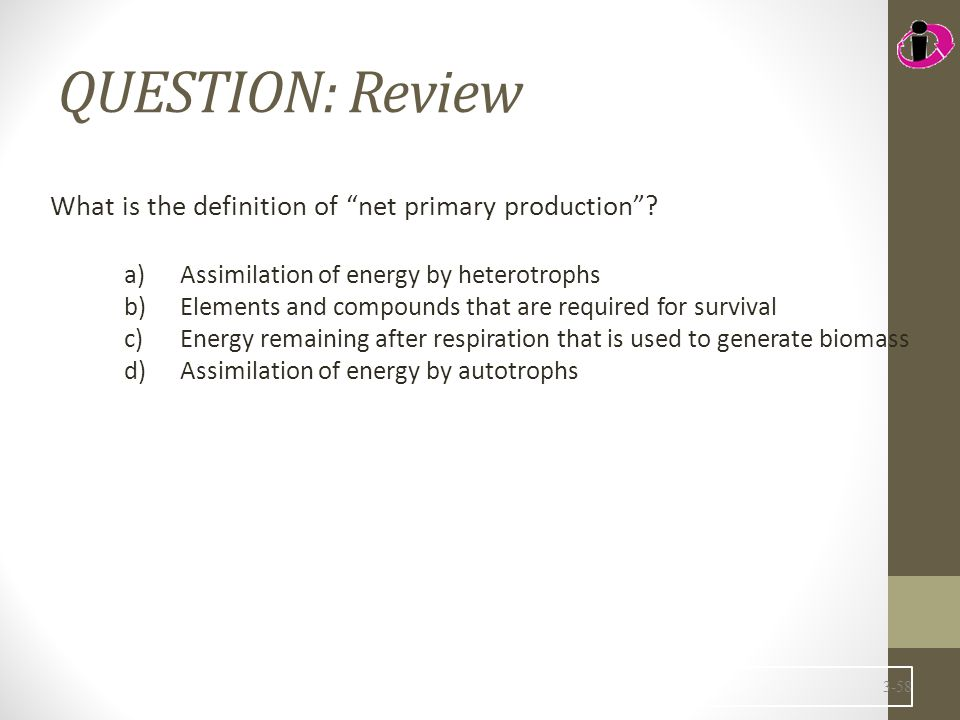"""QUESTION: Review What is the definition of """"net primary production""""? a)Assimilation of energy by heterotrophs b)Elements and compounds that are requir"""