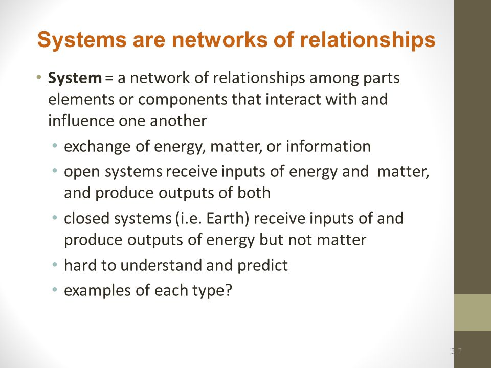 System = a network of relationships among parts elements or components that interact with and influence one another exchange of energy, matter, or information open systems receive inputs of energy and matter, and produce outputs of both closed systems (i.e.