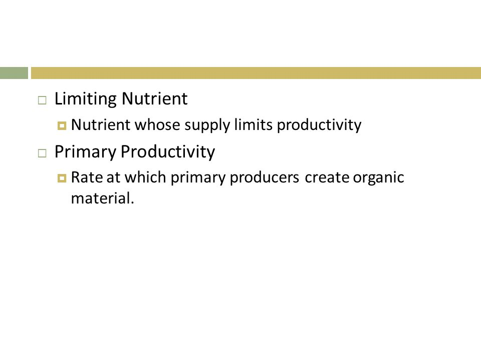  Limiting Nutrient  Nutrient whose supply limits productivity  Primary Productivity  Rate at which primary producers create organic material.