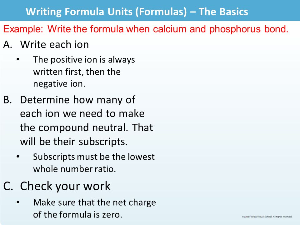 Writing Formula Units (Formulas) – The Basics A.Write each ion The positive ion is always written first, then the negative ion. B.Determine how many o