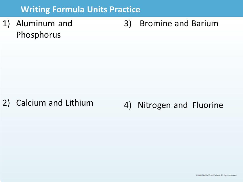 Writing Formula Units Practice 1)Aluminum and Phosphorus 2)Calcium and Lithium 3) Bromine and Barium 4)Nitrogen and Fluorine