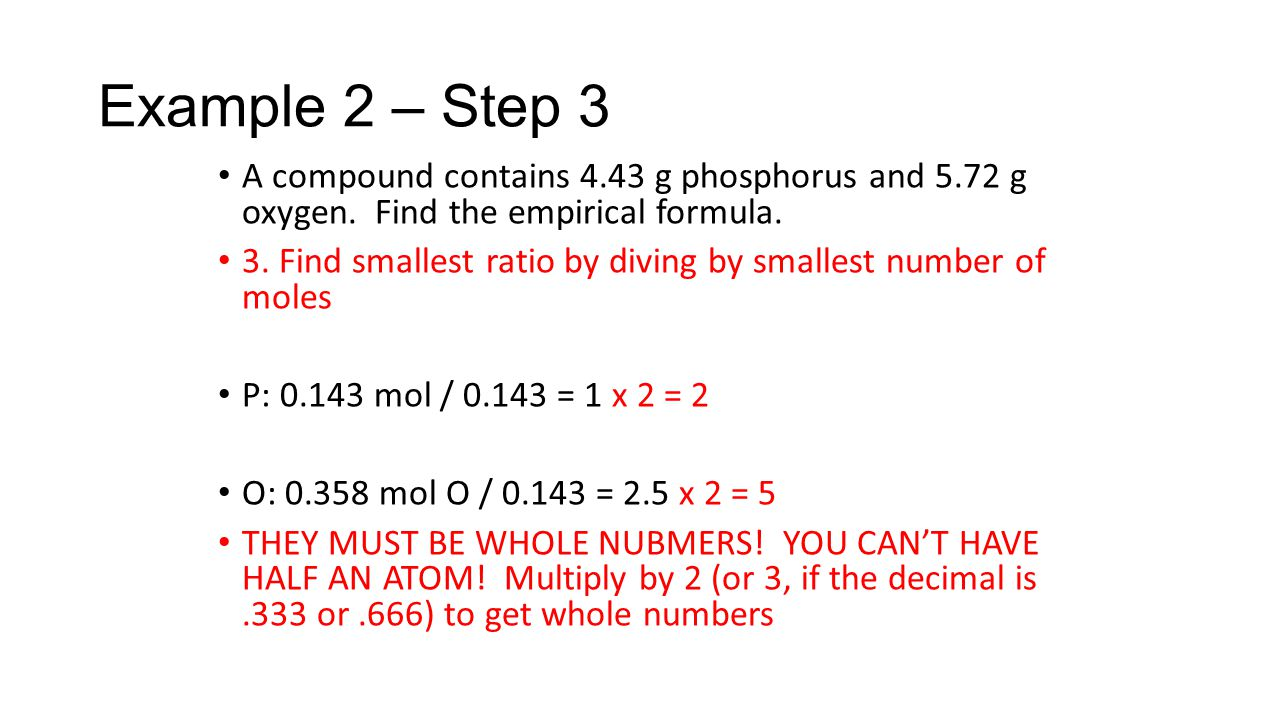 A compound contains 4.43 g phosphorus and 5.72 g oxygen. Find the empirical formula. 3. Find smallest ratio by diving by smallest number of moles P: 0