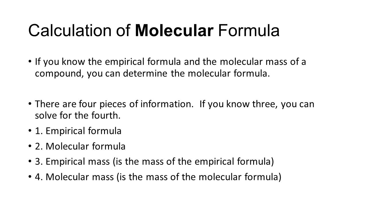 If you know the empirical formula and the molecular mass of a compound, you can determine the molecular formula. There are four pieces of information.