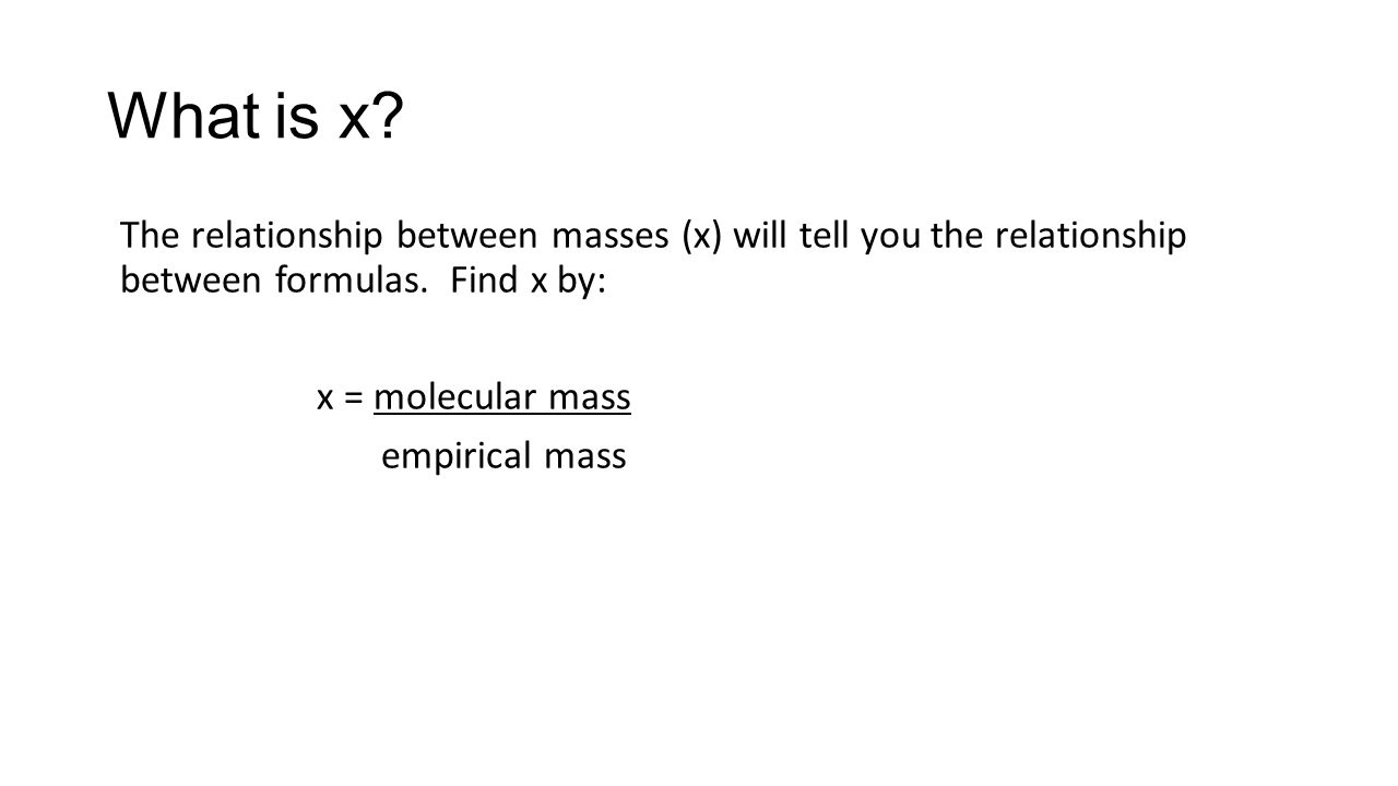The relationship between masses (x) will tell you the relationship between formulas. Find x by: x = molecular mass empirical mass What is x?