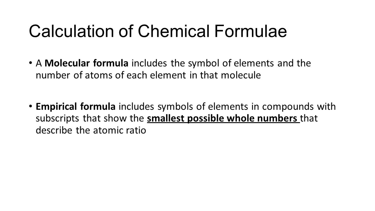 A Molecular formula includes the symbol of elements and the number of atoms of each element in that molecule Empirical formula includes symbols of elements in compounds with subscripts that show the smallest possible whole numbers that describe the atomic ratio Calculation of Chemical Formulae