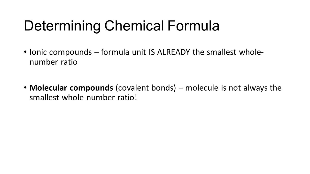 Ionic compounds – formula unit IS ALREADY the smallest whole- number ratio Molecular compounds (covalent bonds) – molecule is not always the smallest whole number ratio.