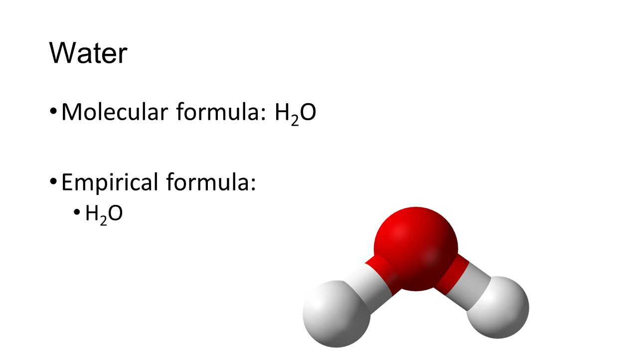 Molecular formula: H 2 O Empirical formula: H 2 O Water