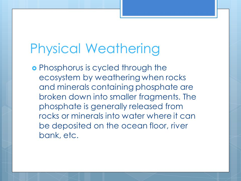 Physical Weathering  Phosphorus is cycled through the ecosystem by weathering when rocks and minerals containing phosphate are broken down into smaller fragments.