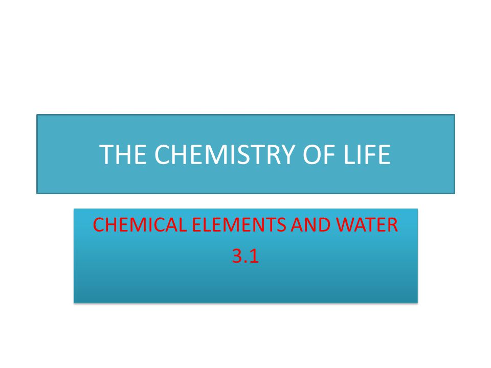 THE CHEMISTRY OF LIFE CHEMICAL ELEMENTS AND WATER 3.1 CHEMICAL ELEMENTS AND WATER 3.1