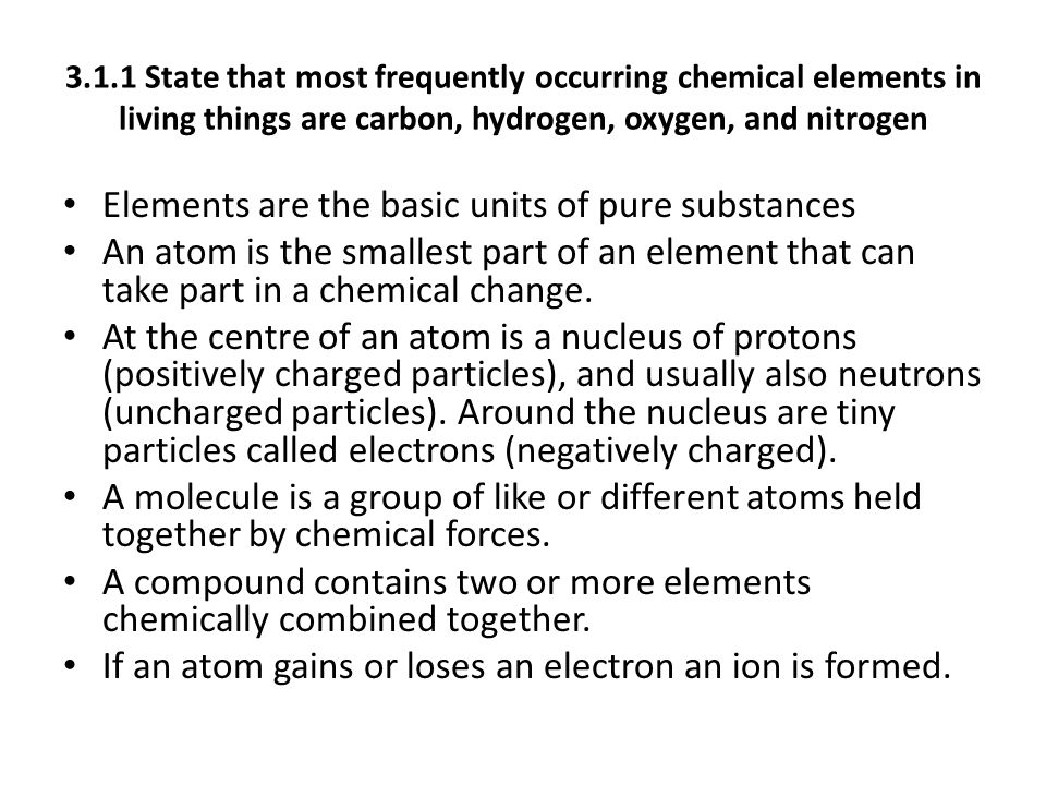 3.1.1 State that most frequently occurring chemical elements in living things are carbon, hydrogen, oxygen, and nitrogen Elements are the basic units of pure substances An atom is the smallest part of an element that can take part in a chemical change.