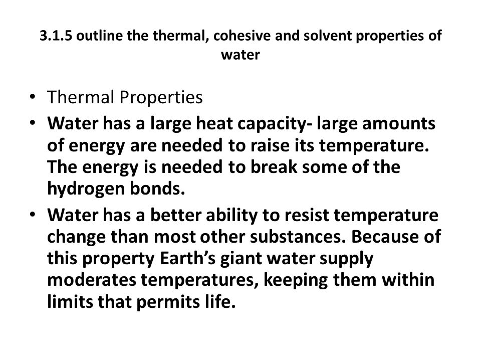 3.1.5 outline the thermal, cohesive and solvent properties of water Thermal Properties Water has a large heat capacity- large amounts of energy are needed to raise its temperature.