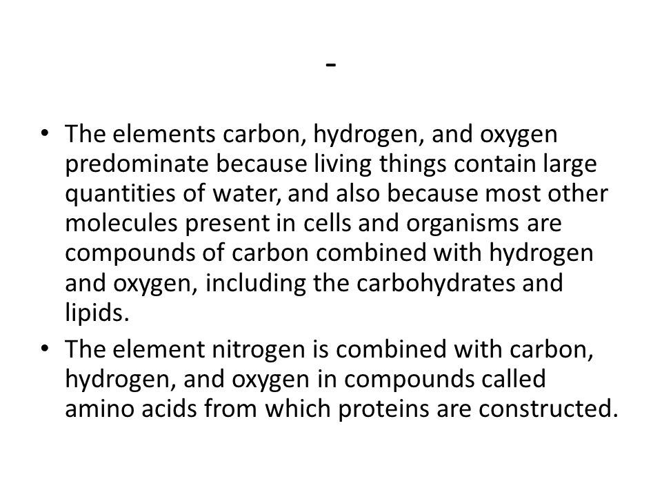 - The elements carbon, hydrogen, and oxygen predominate because living things contain large quantities of water, and also because most other molecules present in cells and organisms are compounds of carbon combined with hydrogen and oxygen, including the carbohydrates and lipids.
