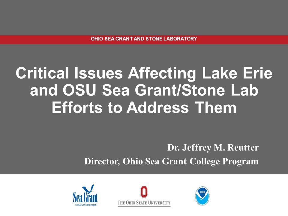 OHIO SEA GRANT AND STONE LABORATORY Critical Issues Affecting Lake Erie and OSU Sea Grant/Stone Lab Efforts to Address Them Dr. Jeffrey M. Reutter Dir