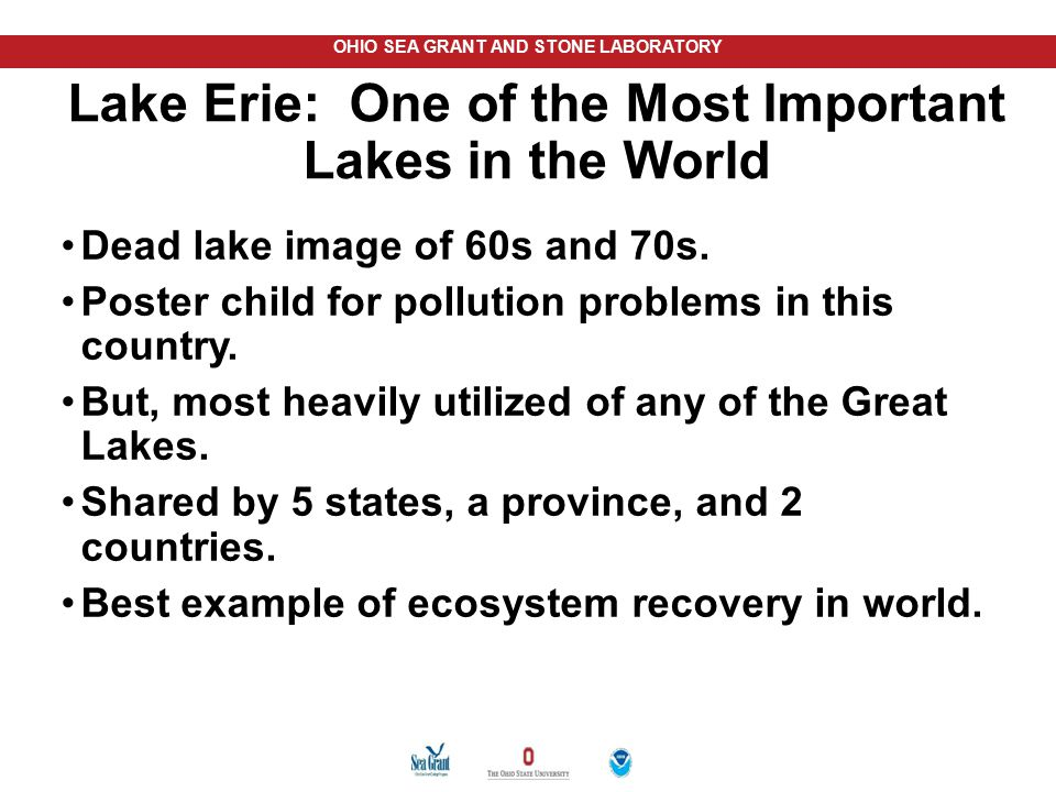OHIO SEA GRANT AND STONE LABORATORY Lake Erie: One of the Most Important Lakes in the World Dead lake image of 60s and 70s. Poster child for pollution