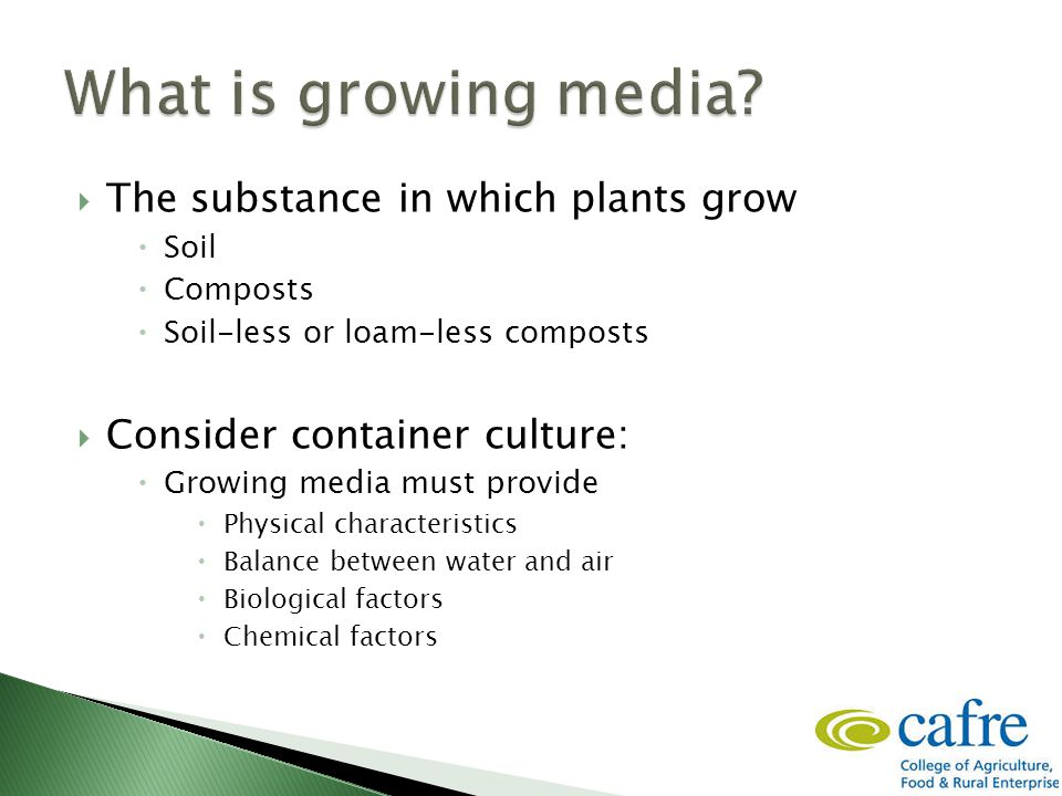  The substance in which plants grow  Soil  Composts  Soil-less or loam-less composts  Consider container culture:  Growing media must provide  Physical characteristics  Balance between water and air  Biological factors  Chemical factors