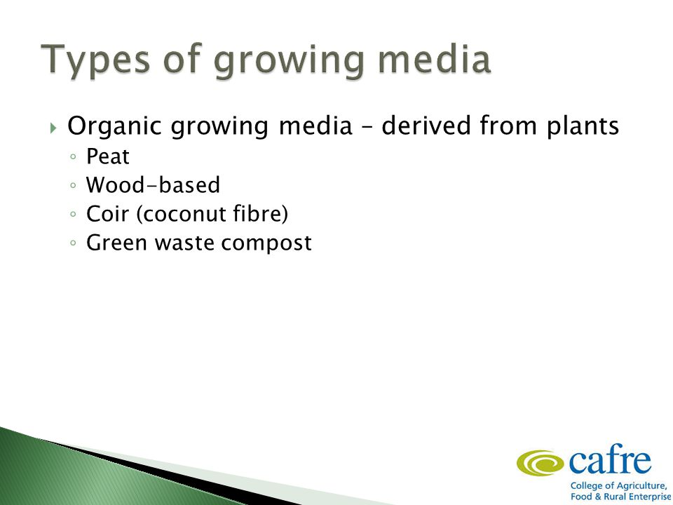  Organic growing media – derived from plants ◦ Peat ◦ Wood-based ◦ Coir (coconut fibre) ◦ Green waste compost