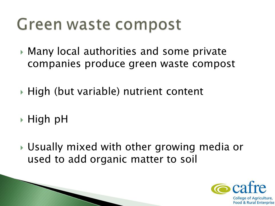  Many local authorities and some private companies produce green waste compost  High (but variable) nutrient content  High pH  Usually mixed with other growing media or used to add organic matter to soil