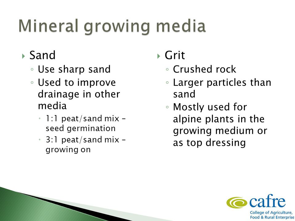  Sand ◦ Use sharp sand ◦ Used to improve drainage in other media  1:1 peat/sand mix – seed germination  3:1 peat/sand mix – growing on  Grit ◦ Crushed rock ◦ Larger particles than sand ◦ Mostly used for alpine plants in the growing medium or as top dressing