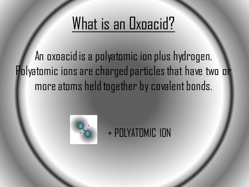 What is an Oxoacid? An oxoacid is a polyatomic ion plus hydrogen. Polyatomic ions are charged particles that have two or more atoms held together by c