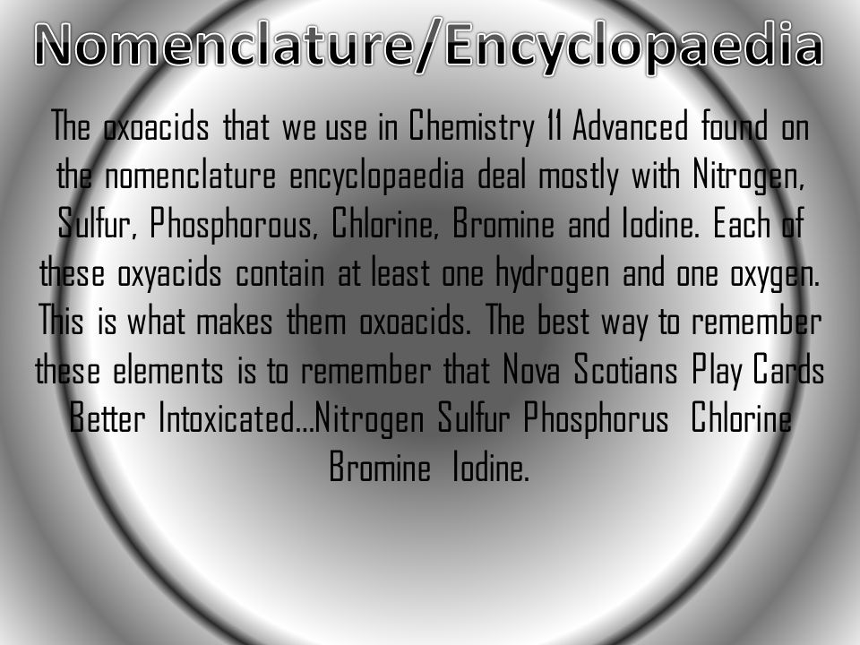 The oxoacids that we use in Chemistry 11 Advanced found on the nomenclature encyclopaedia deal mostly with Nitrogen, Sulfur, Phosphorous, Chlorine, Bromine and Iodine.